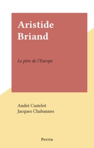 André Castelot et Jacques Chabannes - Aristide Briand - Le père de l'Europe.