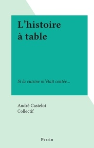André Castelot et  Collectif - L'histoire à table - Si la cuisine m'était contée....