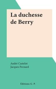 André Castelot et Jacques Pecnard - La duchesse de Berry.