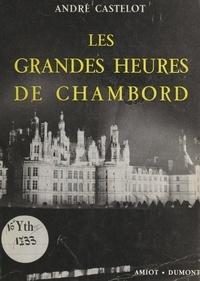 André Castelot et Jean Blanchard - Les grandes heures de Chambord.