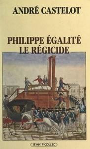André Castelot - Philippe Égalité, le régicide.