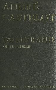 André Castelot et Jérôme Da Cunha - Talleyrand ou le cynisme.