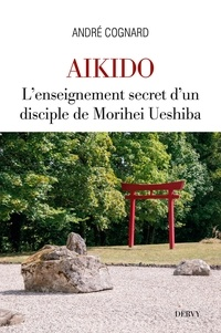 André Cognard - Aïkido - L'enseignement secret d'un disciple de Morihei Ueshiba.