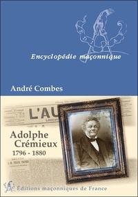 André Combes - Adolphe Crémieux, 1796-1880 - Le grand maître du rite écossais, l'avocat et l'homme politique, le président de l'Alliance israélite universelle.