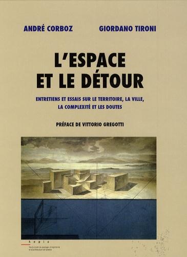 André Corboz et Giordano Tironi - L'espace et le détour - Entretiens et essais sur le territoire, la ville, la complexité et les doutes.