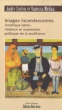 André Corten et Vanessa Molina - Images incandescentes - Amérique latine : violence et expression politique de la souffrance.
