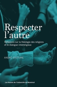 André Couture - Respecter l'autre - Réflexions sur la théologie des religions et le dialogue interreligieux.
