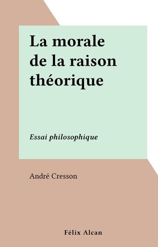 La morale de la raison théorique. Essai philosophique