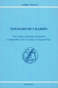 André Daleux - Teilhard de Chardin - Une vision cohérente du monde compatible avec la science d'aujourd'hui.