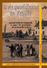 """André Dangirard - La vie quotidienne en Vendée avant la Révolution - Journal inédit de Dangirard, le """"pape"""" des protestants de La Rochelle (1781)."""