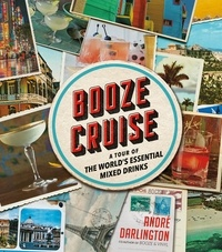 André Darlington - Booze Cruise - A Tour of the World's Essential Mixed Drinks.