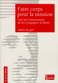 FAIRE CORPS POUR LA MISSION. Une lecture sapientielle des Constitutions de la Compagnie de Jésus - André De Jaer |