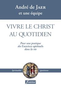 André De Jaer - Vivre le Christ au quotidien - Pour une pratique des Exercices spirituels dans la vie.