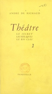 André de Richaud - Théâtre : Le secret - Suivi de Les reliques. Suivi de Le roi clos.