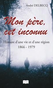 André Delbecq - Mon père, cet inconnu - Histoire d'une vie et d'une région (1866 - 1979).