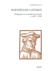 André Delvaux - Barthélemy Latomus - Pédagogue et conseiller humaniste (1497 - 1570).