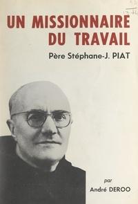 André Deroo et A. Renard - Un missionnaire du travail : le Père Stéphane-Joseph Piat, Franciscain.