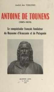 André des Vergnes et Édouard Desbiolles - Antoine de Tounens, 1825-1878 - Le Conquistador français, fondateur du royaume d'Araucanie et de Patagonie.