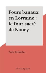 André Desfeuilles - Fours banaux en Lorraine : le four sacré de Nancy.