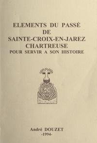 André Douzet - Éléments du passé de Sainte-Croix-en-Jarez, Chartreuse, pour servir à son histoire.