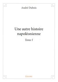 André Dubois - Une autre histoire napoléonienne - Tome 1.
