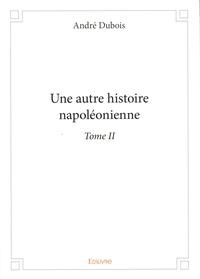 André Dubois - Une autre histoire napoléonienne - Tome 2.