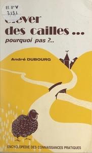 André Dubourg - Élever des cailles... - Pourquoi pas ?.