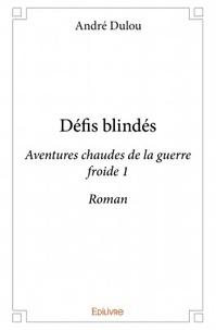 André Dulou - Défis blindés - Aventures chaudes de la guerre froide 1.