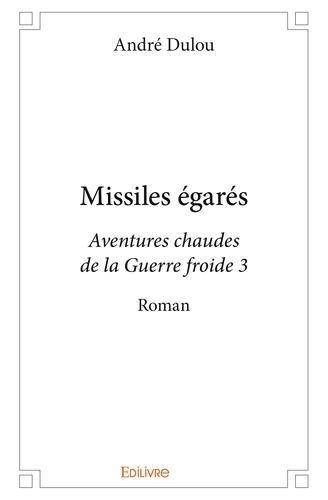 André Dulou - Missiles égarés - Aventures chaudes de la Guerre froide 3.
