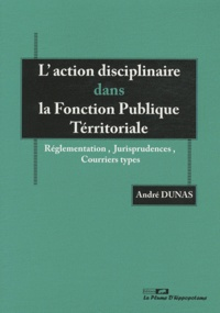 André Dunas - L'action disciplinaire dans la Fonction Publique Territoriale - Réglementation, jurisprudences, courriers types.