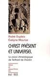 André Dupleix et Evelyne Maurice - Christ présent et universel - La vision christologique de Teilhard de Chardin.