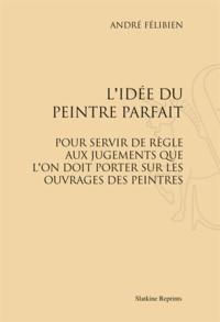 André Félibien - L'idée du peintre parfait - Pour servir de règle aux jugements que l'on doit porter sur les ouvrages des peintres (1707).