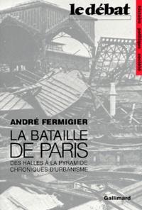 André Fermigier - La bataille de Paris - Des Halles à la Pyramide, chroniques d'urbanisme.