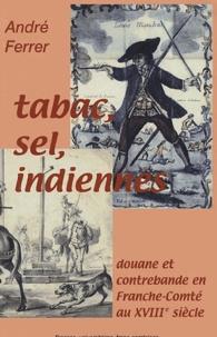 André Ferrer - Tabac, sel, indiennes... - Douane et contrebande en Franche-Comté au XVIIIe siècle.