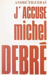André Figueras - J'accuse Michel Debré.