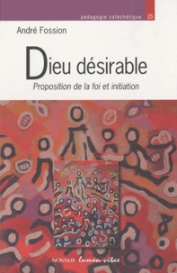 André Fossion - Dieu désirable - Proposition de la foi et initiation.
