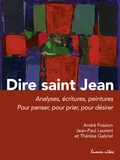 André Fossion et Jean-Paul Laurent - Dire saint Jean - Analyses, écritures, peintures pour penser, pour prier, pour désirer.