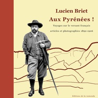 André Galicia - Lucien Briet - Aux Pyrénées ! - Voyages sur le versant français des Pyrénées - Articles et phototographies 1892-1906.