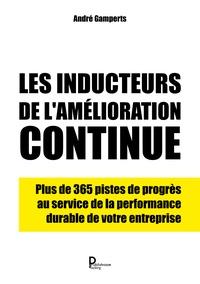 André Gamperts - Les inducteurs de l'amélioration continue - Plus de 365 pistes de progès au service de la performance durable de votre entreprise.