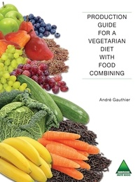 André Gauthier - Production Guide for a Vegetarian Diet with Food Combining.
