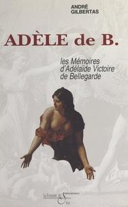 André Gilbertas - Adèle de B. - Les mémoires d'Adélaïde Victoire de Bellegarde.