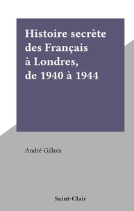 André Gillois - Histoire secrète des Français à Londres, de 1940 à 1944.