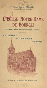 André Girard et  Collectif - L'église Notre-Dame de Bourges, anciennement Saint-Pierre-le-Marché - Son histoire, sa description, ses curés.