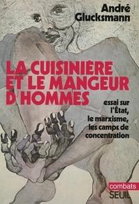 André Glucksmann - La cuisinière et le mangeur d'hommes - Essai sur l'Etat, le marxisme, les camps de concentration.