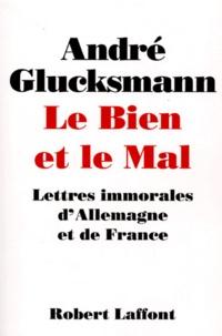 André Glucksmann - LE BIEN ET LE MAL. - Lettres immorales d'Allemagne et de France.
