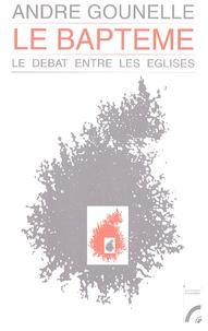 André Gounelle - Le baptême - Le débat entre les Eglises.