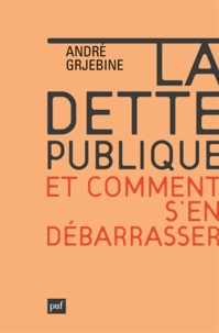 André Grjebine - La dette publique et comment s'en débarrasser - Désendetter les Etats européens sans compromettre la croissance, c'est possible !.