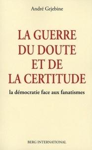 André Grjebine - La guerre du doute et de la certitude - La démocratie face aux fanatismes.