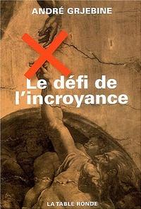 André Grjebine - Le défi de l'incroyance - Une société peut-elle survivre sans référence surnaturelle ?  Suivi de Robinson ou la fragilité du démiurge.