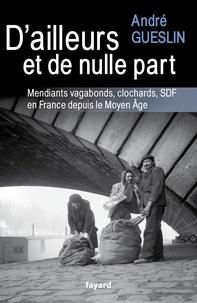 André Gueslin - D'ailleurs et de nulle part - Mendiants, vagabonds, clochards, SDF en France depuis le Moyen Age.